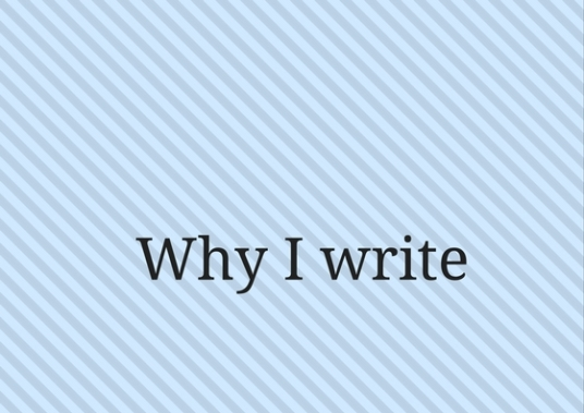"why i write Why i write quotes (showing 1-30 of 43) ""so long as i remain alive and well i shall continue to feel strongly about prose style, to love the surface of the earth, and to take a pleasure in solid objects and scraps of useless information."